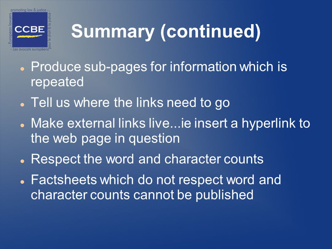 Summary (continued) Produce sub-pages for information which is repeated Tell us where the links need to go Make external links live...ie insert a hyperlink to the web page in question Respect the word and character counts Factsheets which do not respect word and character counts cannot be published