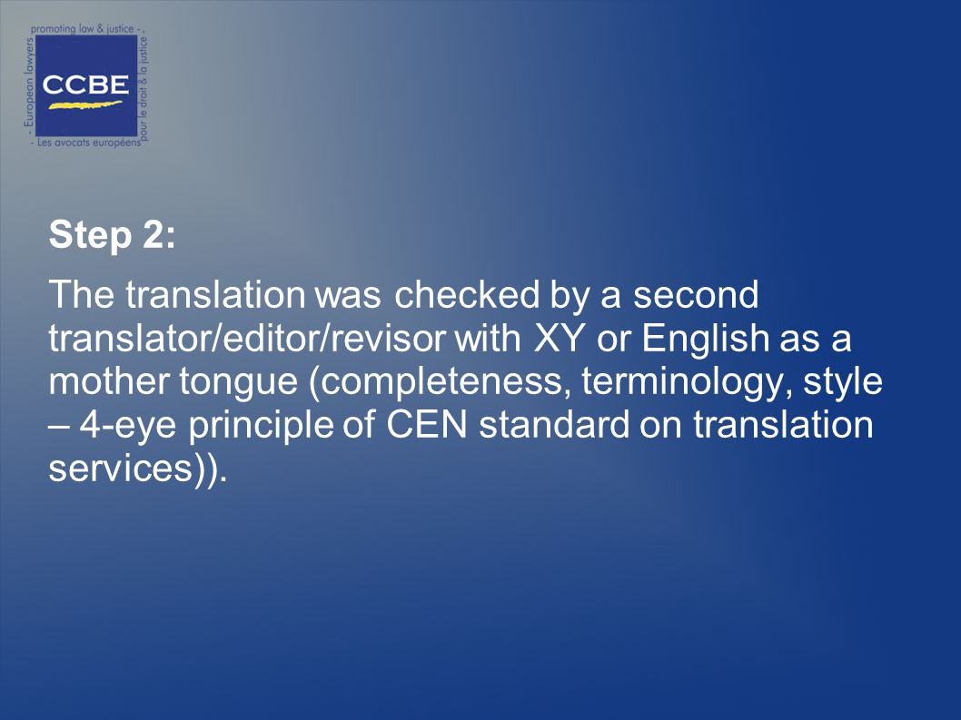 Step 2: The translation was checked by a second translator/editor/revisor with XY or English as a mother tongue (completeness, terminology, style – 4-eye principle of CEN standard on translation services)).