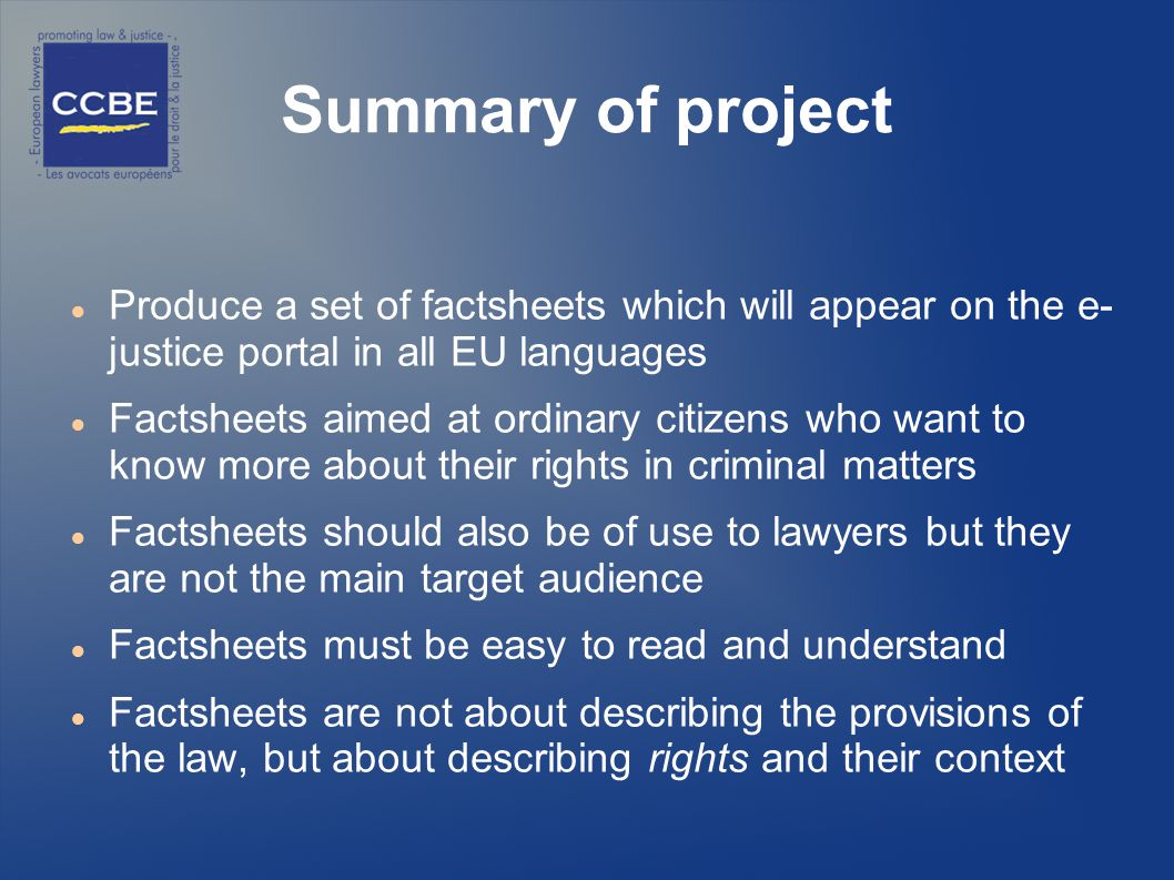 Summary of project Produce a set of factsheets which will appear on the e- justice portal in all EU languages Factsheets aimed at ordinary citizens who want to know more about their rights in criminal matters Factsheets should also be of use to lawyers but they are not the main target audience Factsheets must be easy to read and understand Factsheets are not about describing the provisions of the law, but about describing rights and their context