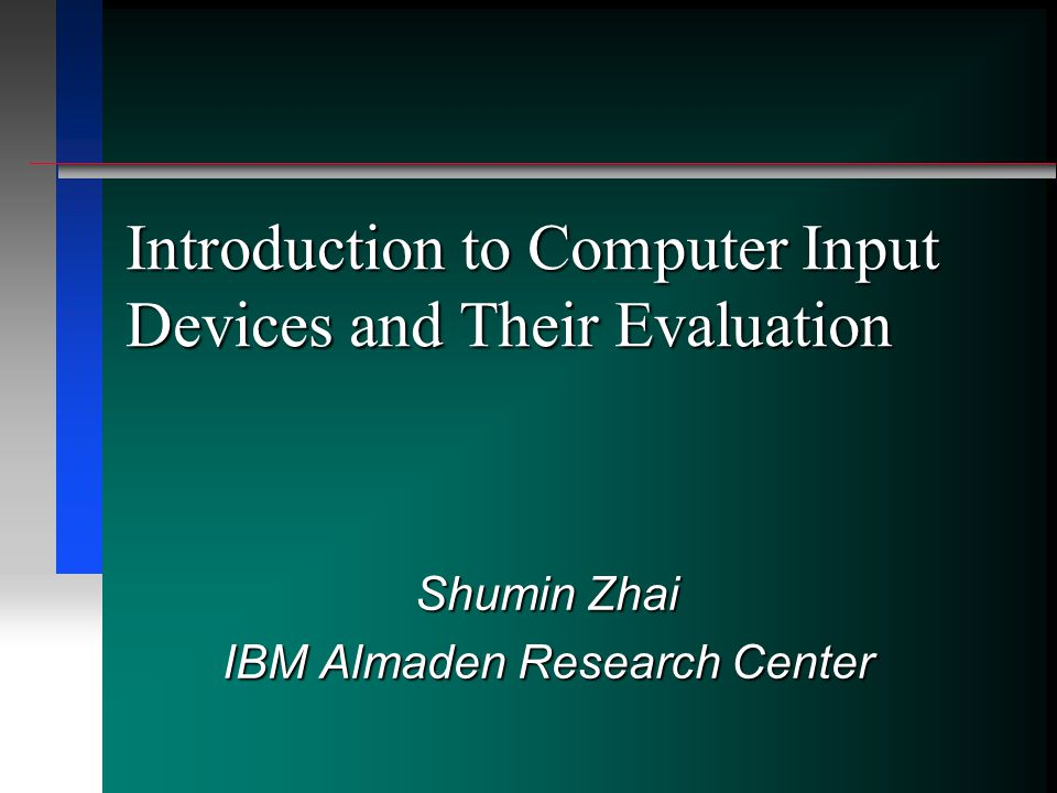 Introduction to Computer Input Devices and Their Evaluation Shumin Zhai IBM Almaden Research Center