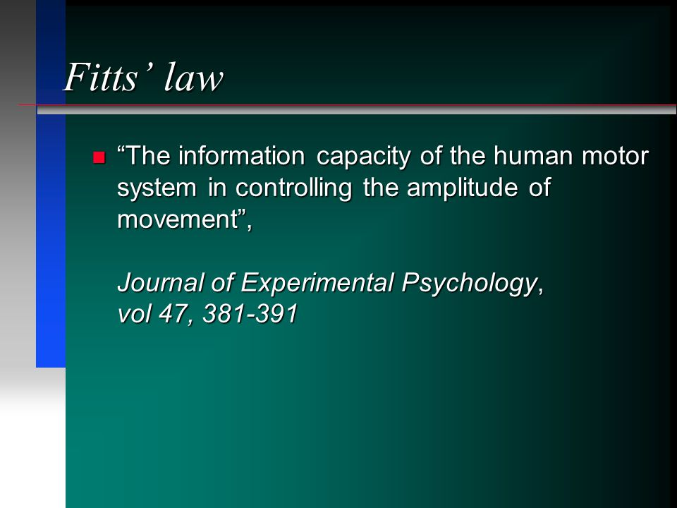 Fitts law The information capacity of the human motor system in controlling the amplitude of movement, Journal of Experimental Psychology, vol 47, 381-391The information capacity of the human motor system in controlling the amplitude of movement, Journal of Experimental Psychology, vol 47, 381-391