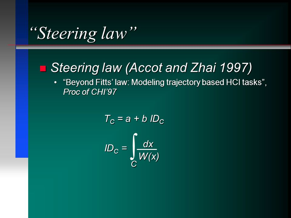 Steering law Steering law (Accot and Zhai 1997) Steering law (Accot and Zhai 1997) Beyond Fitts law: Modeling trajectory based HCI tasks, Proc of CHI97Beyond Fitts law: Modeling trajectory based HCI tasks, Proc of CHI97 dx W(x) ID C = C T C = a + b ID C