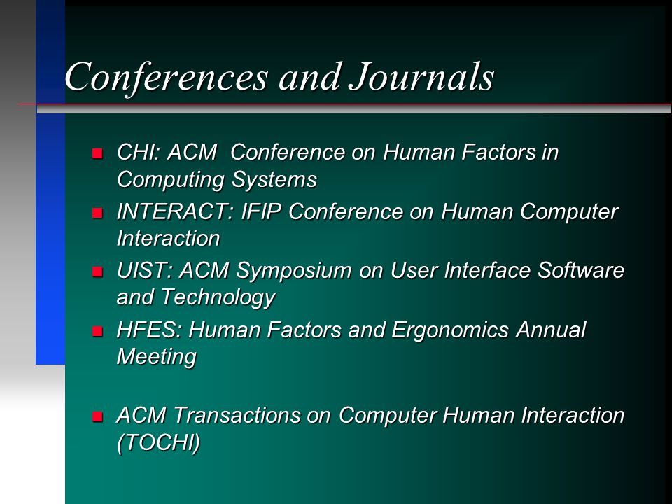 Conferences and Journals CHI: ACM Conference on Human Factors in Computing Systems CHI: ACM Conference on Human Factors in Computing Systems INTERACT: IFIP Conference on Human Computer Interaction INTERACT: IFIP Conference on Human Computer Interaction UIST: ACM Symposium on User Interface Software and Technology UIST: ACM Symposium on User Interface Software and Technology HFES: Human Factors and Ergonomics Annual Meeting HFES: Human Factors and Ergonomics Annual Meeting ACM Transactions on Computer Human Interaction (TOCHI) ACM Transactions on Computer Human Interaction (TOCHI)