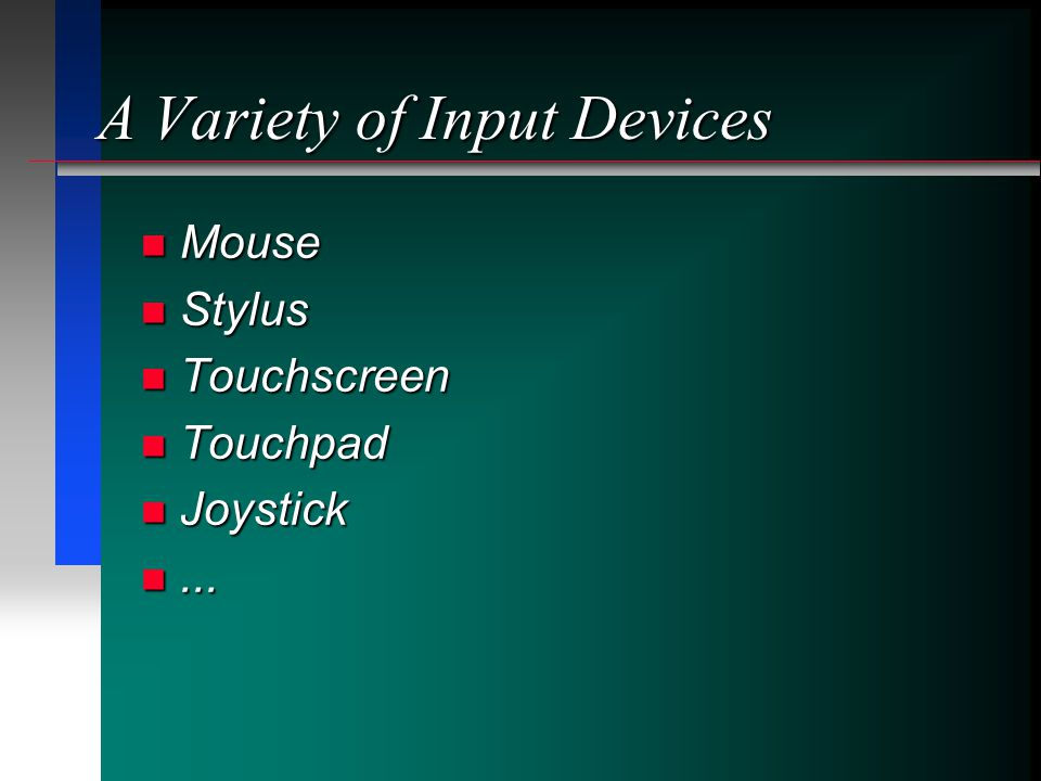 A Variety of Input Devices Mouse Mouse Stylus Stylus Touchscreen Touchscreen Touchpad Touchpad Joystick Joystick......