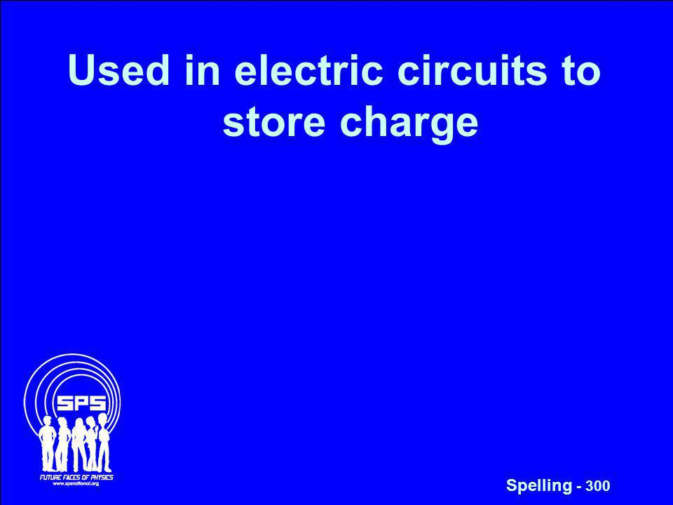 Used in electric circuits to store charge Spelling - 300