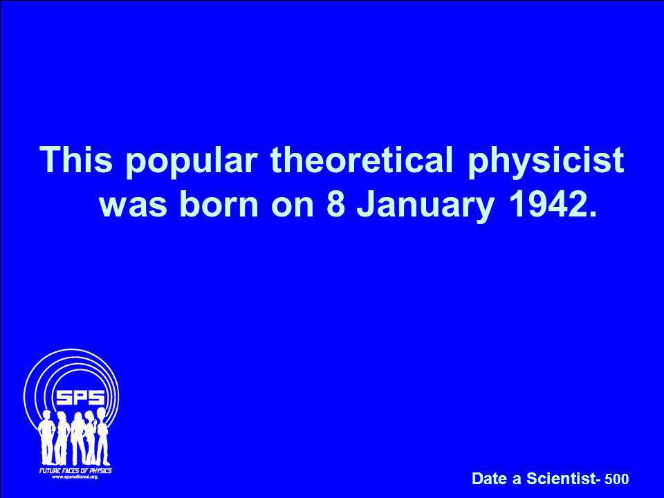 This popular theoretical physicist was born on 8 January 1942. Date a Scientist - 500