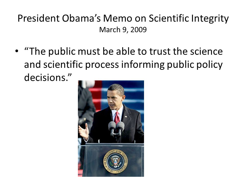 President Obamas Memo on Scientific Integrity March 9, 2009 The public must be able to trust the science and scientific process informing public policy decisions.