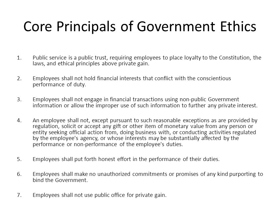 Core Principals of Government Ethics 1.Public service is a public trust, requiring employees to place loyalty to the Constitution, the laws, and ethical principles above private gain.