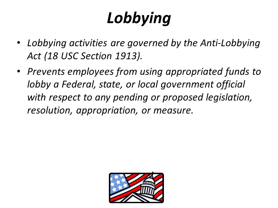 Lobbying Lobbying activities are governed by the Anti-Lobbying Act (18 USC Section 1913).