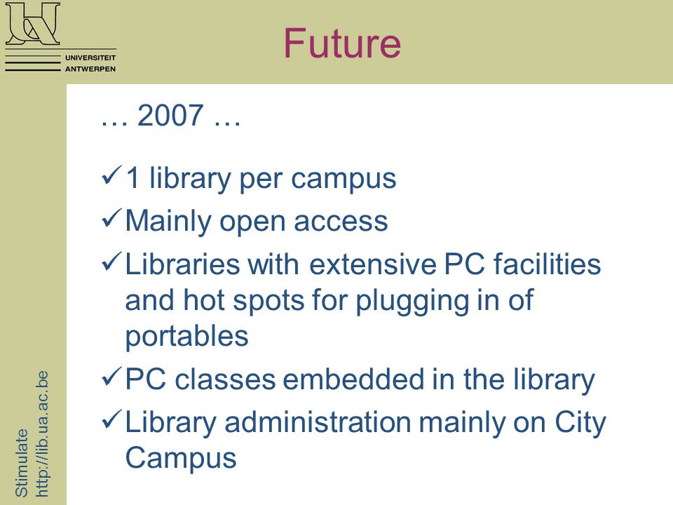Future Stimulate http://lib.ua.ac.be … 2007 … 1 library per campus Mainly open access Libraries with extensive PC facilities and hot spots for plugging in of portables PC classes embedded in the library Library administration mainly on City Campus