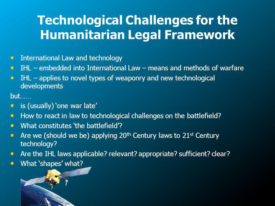 Technological Challenges for the Humanitarian Legal Framework International Law and technology IHL – embedded into International Law – means and methods of warfare IHL – applies to novel types of weaponry and new technological developments but…… is (usually) one war late How to react in law to technological challenges on the battlefield.