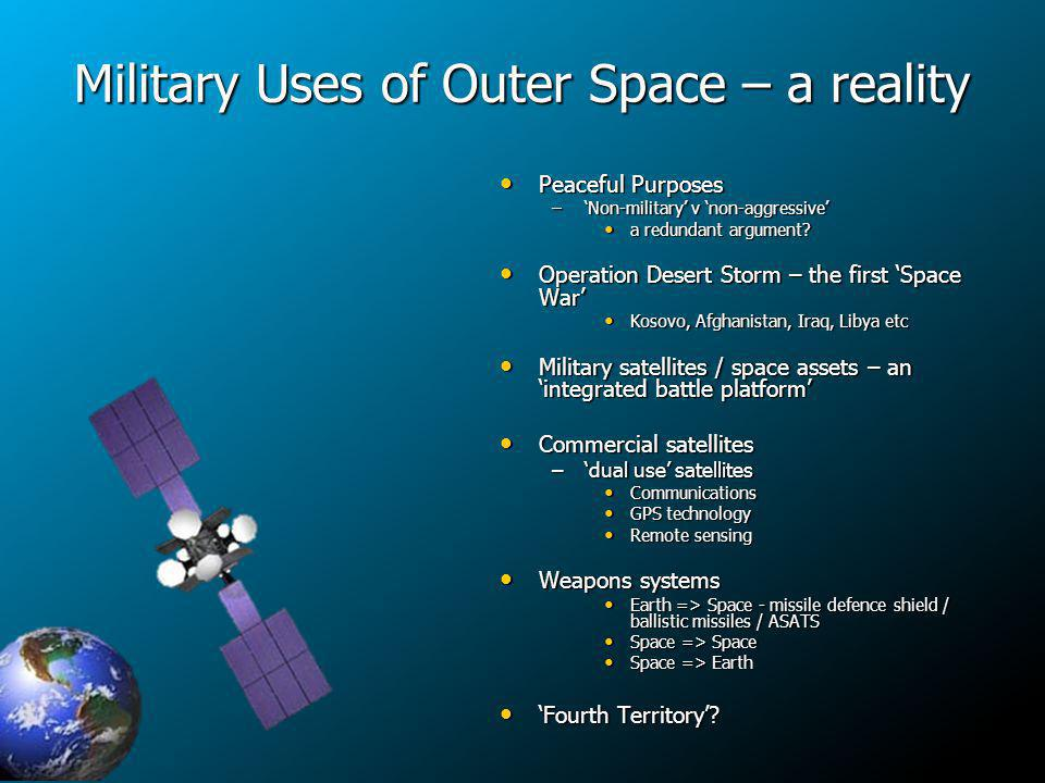 Military Uses of Outer Space – a reality Peaceful Purposes Peaceful Purposes –Non-military v non-aggressive a redundant argument.