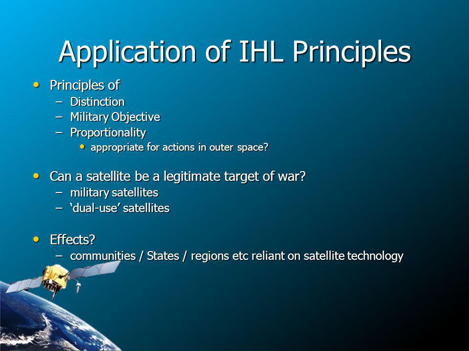 Application of IHL Principles Principles of Principles of –Distinction –Military Objective –Proportionality appropriate for actions in outer space.