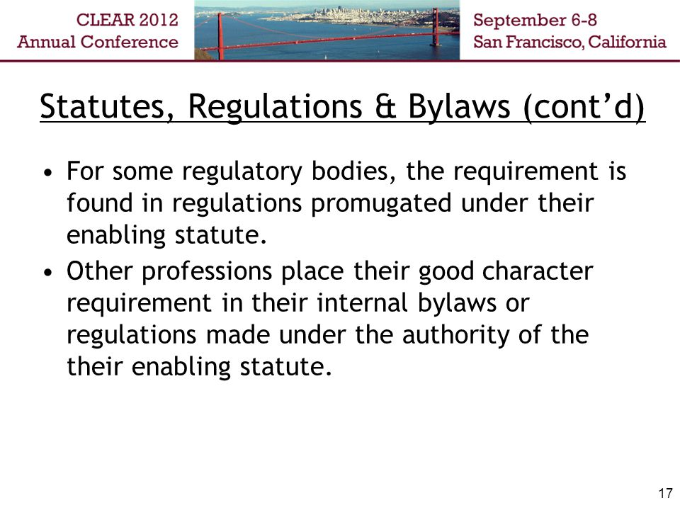 Statutes, Regulations & Bylaws (contd) For some regulatory bodies, the requirement is found in regulations promugated under their enabling statute.