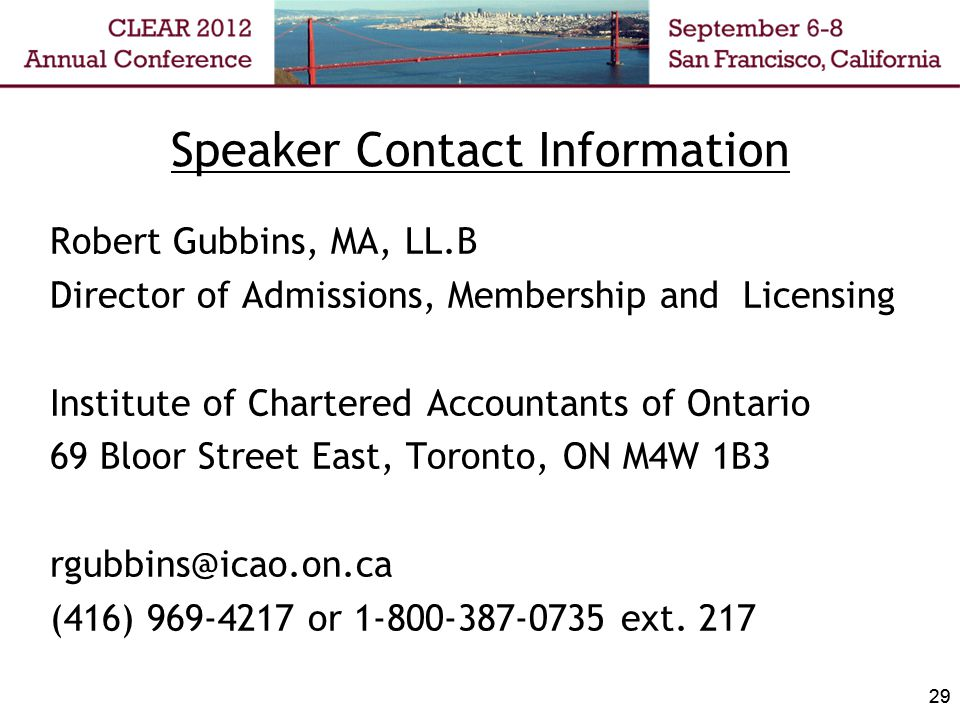 29 Speaker Contact Information Robert Gubbins, MA, LL.B Director of Admissions, Membership and Licensing Institute of Chartered Accountants of Ontario 69 Bloor Street East, Toronto, ON M4W 1B3 rgubbins@icao.on.ca (416) 969-4217 or 1-800-387-0735 ext.