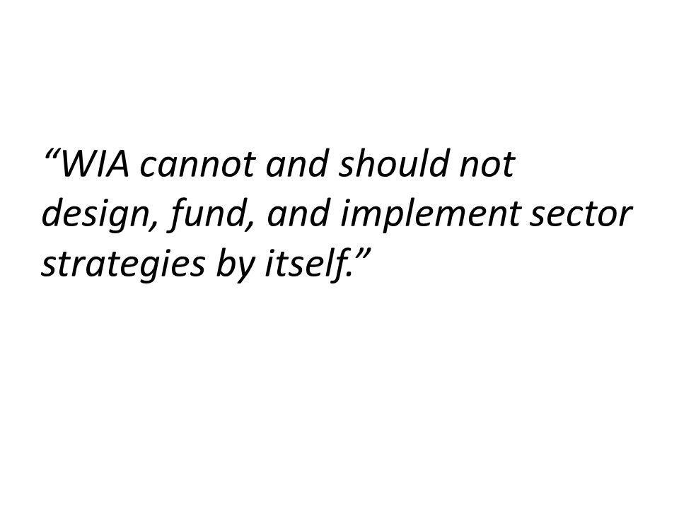 WIA cannot and should not design, fund, and implement sector strategies by itself.