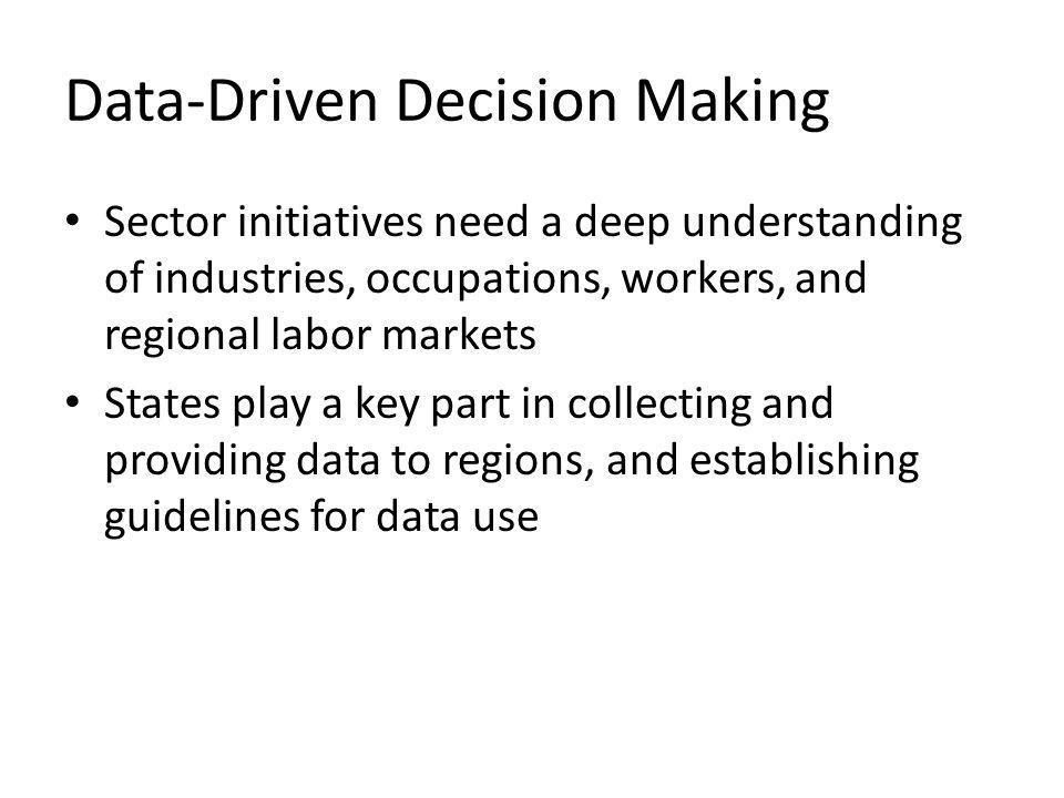 Data-Driven Decision Making Sector initiatives need a deep understanding of industries, occupations, workers, and regional labor markets States play a key part in collecting and providing data to regions, and establishing guidelines for data use