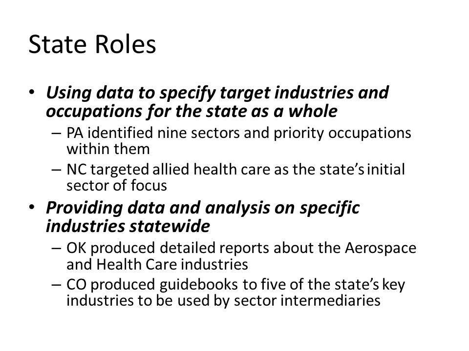 State Roles Using data to specify target industries and occupations for the state as a whole – PA identified nine sectors and priority occupations within them – NC targeted allied health care as the states initial sector of focus Providing data and analysis on specific industries statewide – OK produced detailed reports about the Aerospace and Health Care industries – CO produced guidebooks to five of the states key industries to be used by sector intermediaries