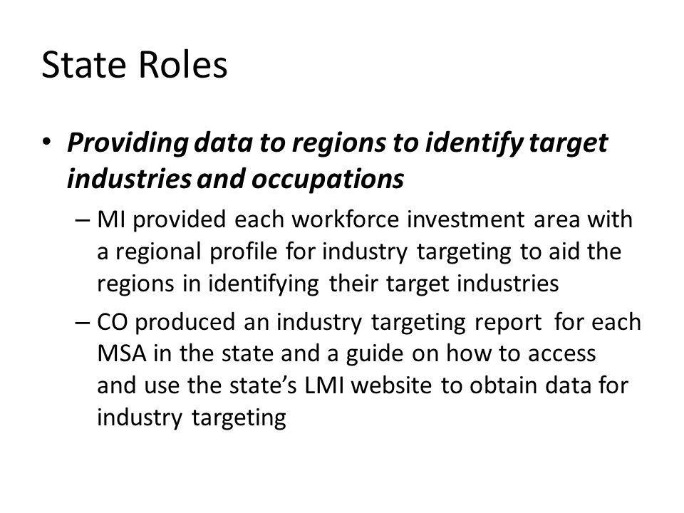 State Roles Providing data to regions to identify target industries and occupations – MI provided each workforce investment area with a regional profile for industry targeting to aid the regions in identifying their target industries – CO produced an industry targeting report for each MSA in the state and a guide on how to access and use the states LMI website to obtain data for industry targeting
