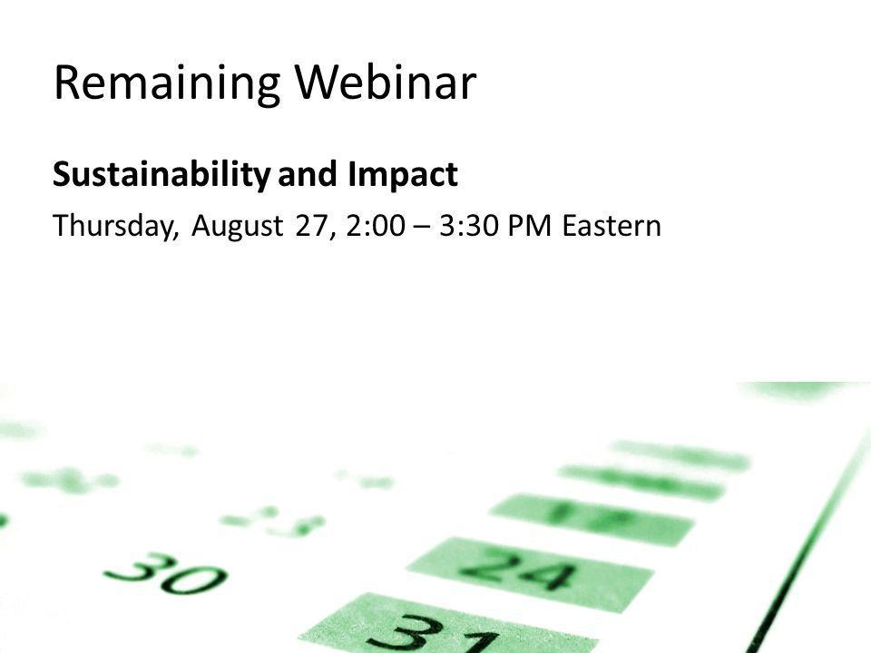 Remaining Webinar Sustainability and Impact Thursday, August 27, 2:00 – 3:30 PM Eastern