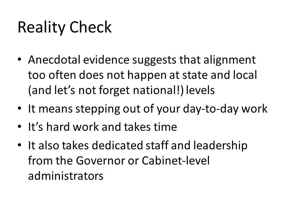 Reality Check Anecdotal evidence suggests that alignment too often does not happen at state and local (and lets not forget national!) levels It means stepping out of your day-to-day work Its hard work and takes time It also takes dedicated staff and leadership from the Governor or Cabinet-level administrators