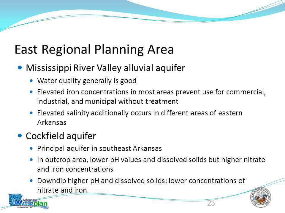 East Regional Planning Area Mississippi River Valley alluvial aquifer Water quality generally is good Elevated iron concentrations in most areas prevent use for commercial, industrial, and municipal without treatment Elevated salinity additionally occurs in different areas of eastern Arkansas Cockfield aquifer Principal aquifer in southeast Arkansas In outcrop area, lower pH values and dissolved solids but higher nitrate and iron concentrations Downdip higher pH and dissolved solids; lower concentrations of nitrate and iron 23