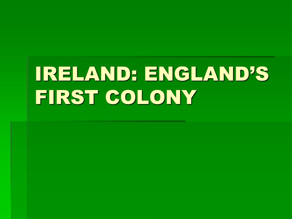 IRELAND: ENGLANDS FIRST COLONY