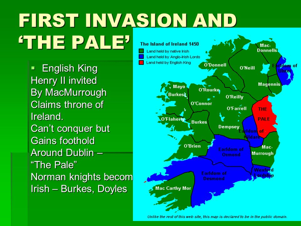 FIRST INVASION AND THE PALE English King English King Henry II invited By MacMurrough Claims throne of Ireland.