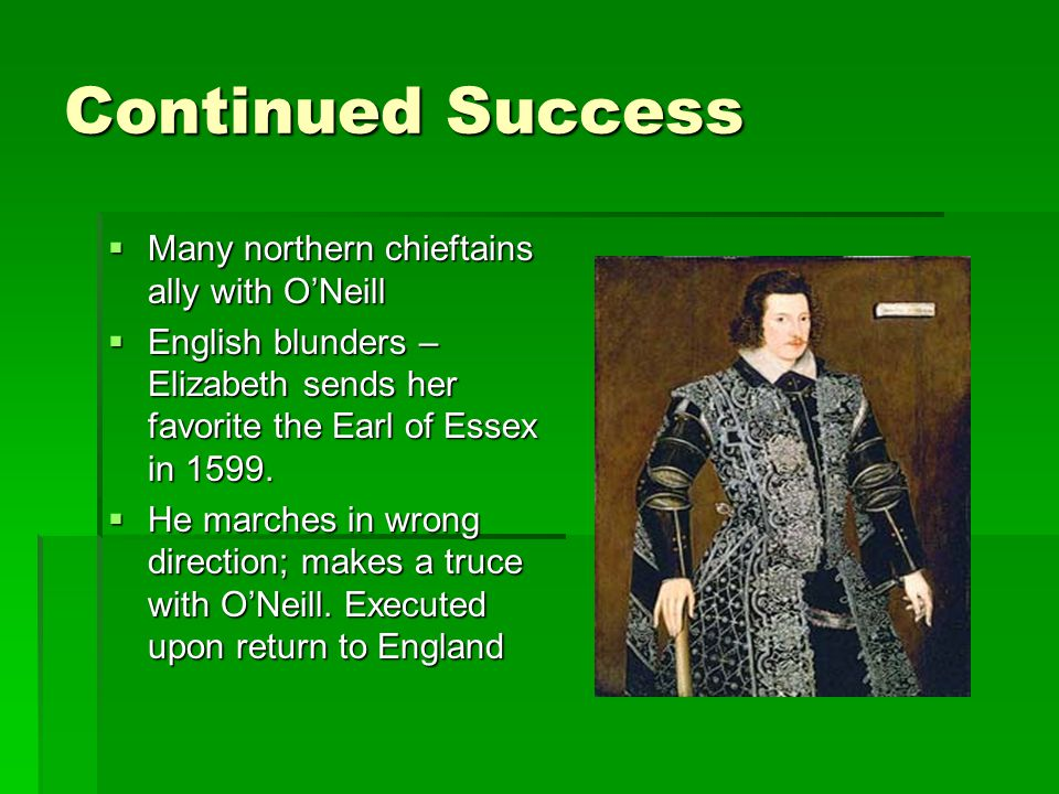 Continued Success Many northern chieftains ally with ONeill Many northern chieftains ally with ONeill English blunders – Elizabeth sends her favorite the Earl of Essex in 1599.