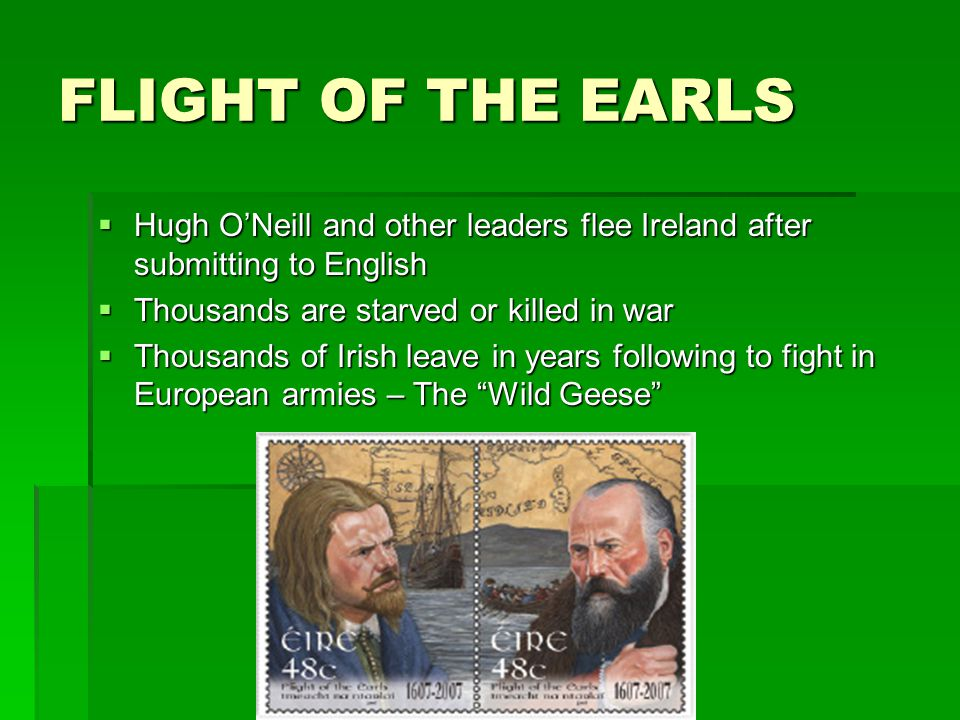 FLIGHT OF THE EARLS Hugh ONeill and other leaders flee Ireland after submitting to English Hugh ONeill and other leaders flee Ireland after submitting to English Thousands are starved or killed in war Thousands are starved or killed in war Thousands of Irish leave in years following to fight in European armies – The Wild Geese Thousands of Irish leave in years following to fight in European armies – The Wild Geese