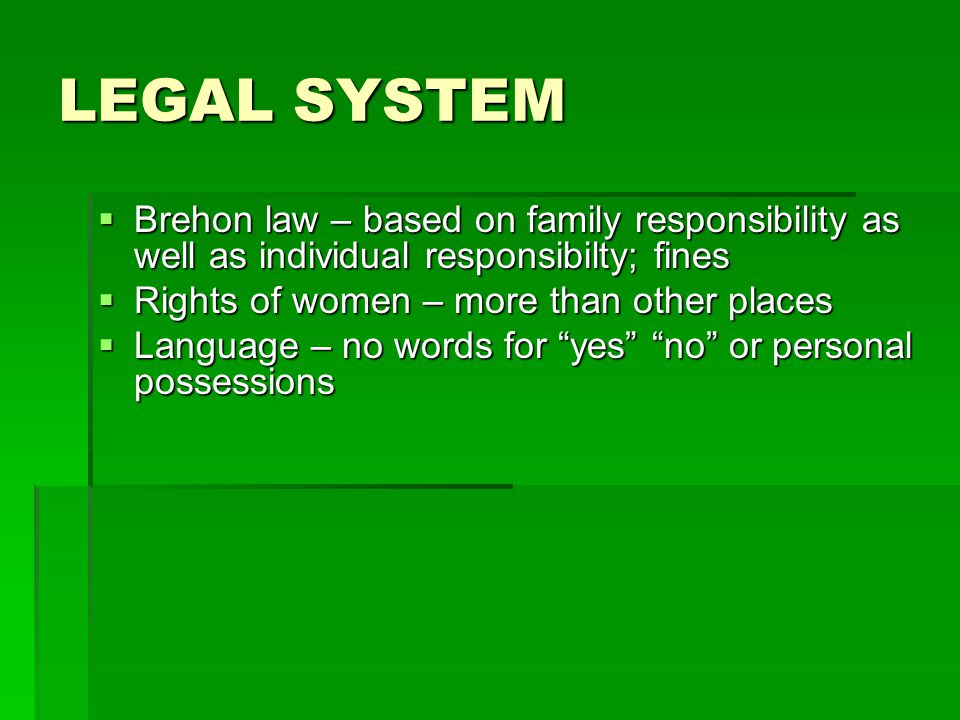 LEGAL SYSTEM Brehon law – based on family responsibility as well as individual responsibilty; fines Brehon law – based on family responsibility as well as individual responsibilty; fines Rights of women – more than other places Rights of women – more than other places Language – no words for yes no or personal possessions Language – no words for yes no or personal possessions