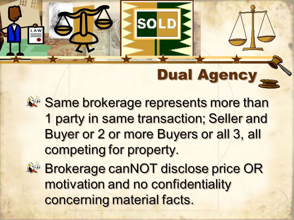 Dual Agency Same brokerage represents more than 1 party in same transaction; Seller and Buyer or 2 or more Buyers or all 3, all competing for property.