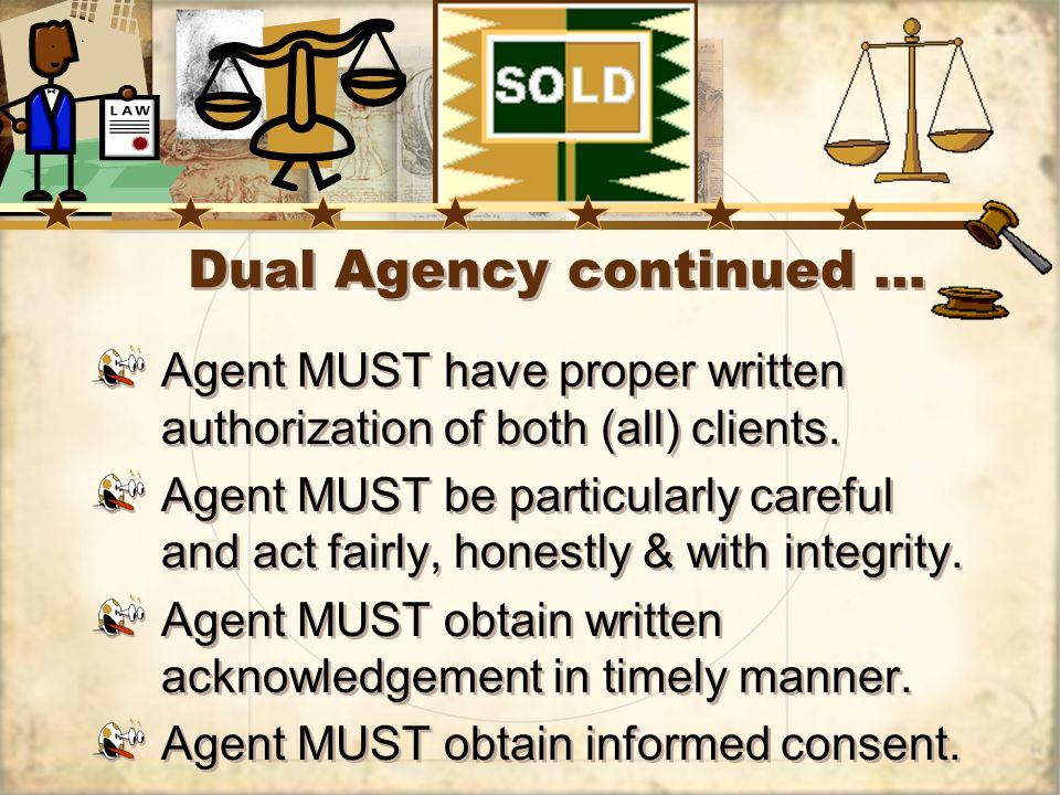 Dual Agency continued … Agent MUST have proper written authorization of both (all) clients.