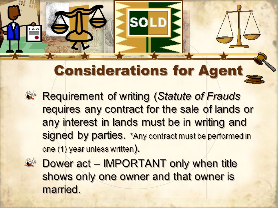 Considerations for Agent Requirement of writing (Statute of Frauds requires any contract for the sale of lands or any interest in lands must be in writing and signed by parties.
