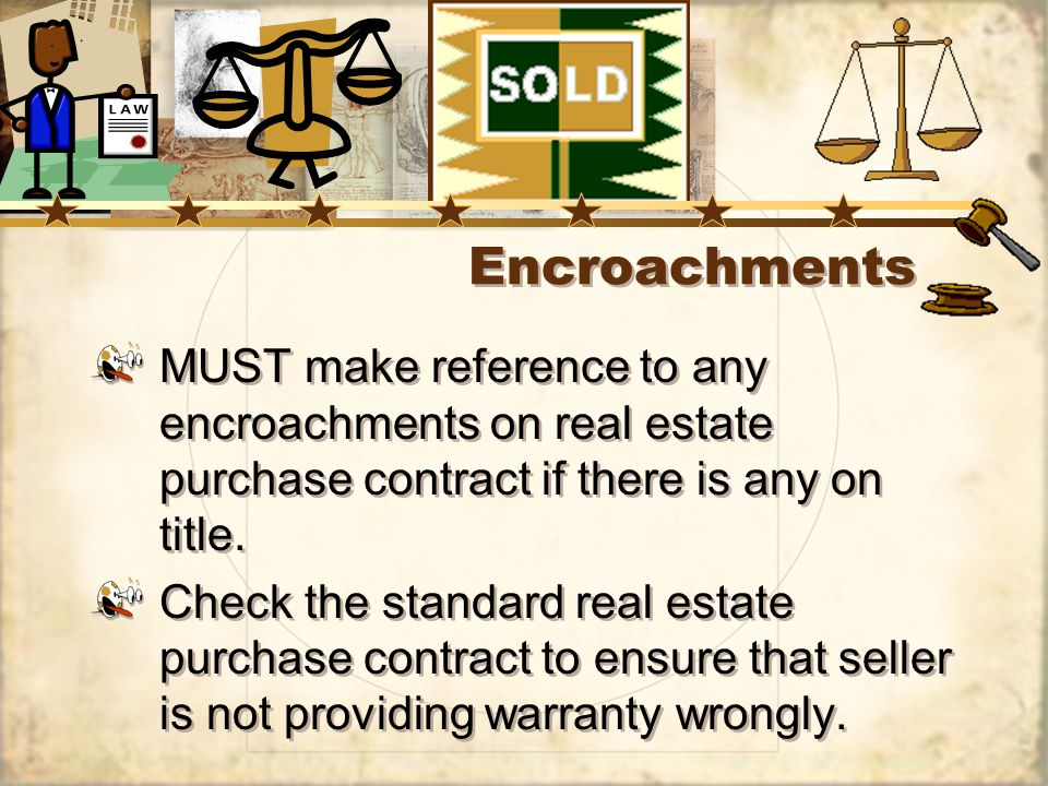 Encroachments MUST make reference to any encroachments on real estate purchase contract if there is any on title.