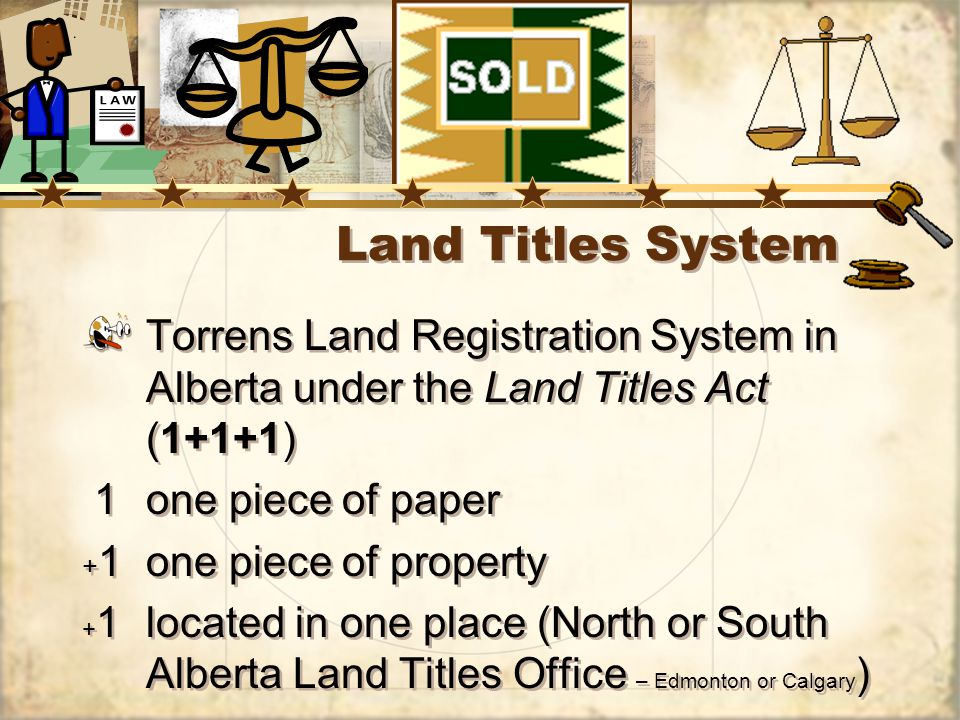 Land Titles System Torrens Land Registration System in Alberta under the Land Titles Act (1+1+1) 1one piece of paper + 1one piece of property + 1located in one place (North or South Alberta Land Titles Office – Edmonton or Calgary ) Torrens Land Registration System in Alberta under the Land Titles Act (1+1+1) 1one piece of paper + 1one piece of property + 1located in one place (North or South Alberta Land Titles Office – Edmonton or Calgary )