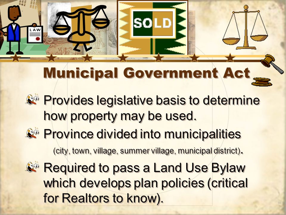 Municipal Government Act Provides legislative basis to determine how property may be used.