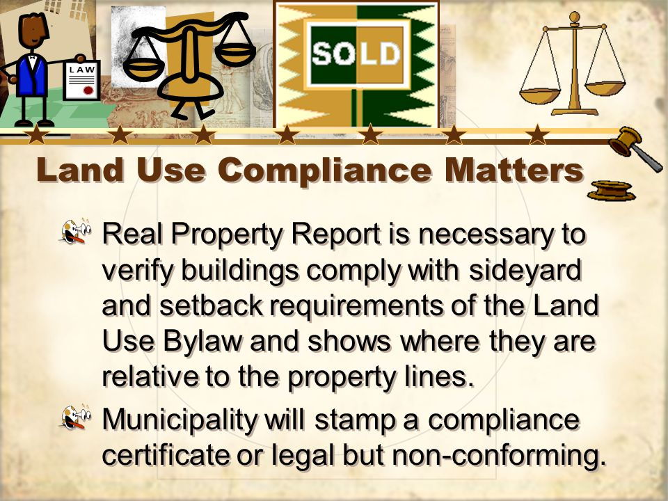 Land Use Compliance Matters Real Property Report is necessary to verify buildings comply with sideyard and setback requirements of the Land Use Bylaw and shows where they are relative to the property lines.