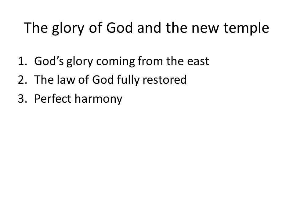 The glory of God and the new temple 1.Gods glory coming from the east 2.The law of God fully restored 3.Perfect harmony