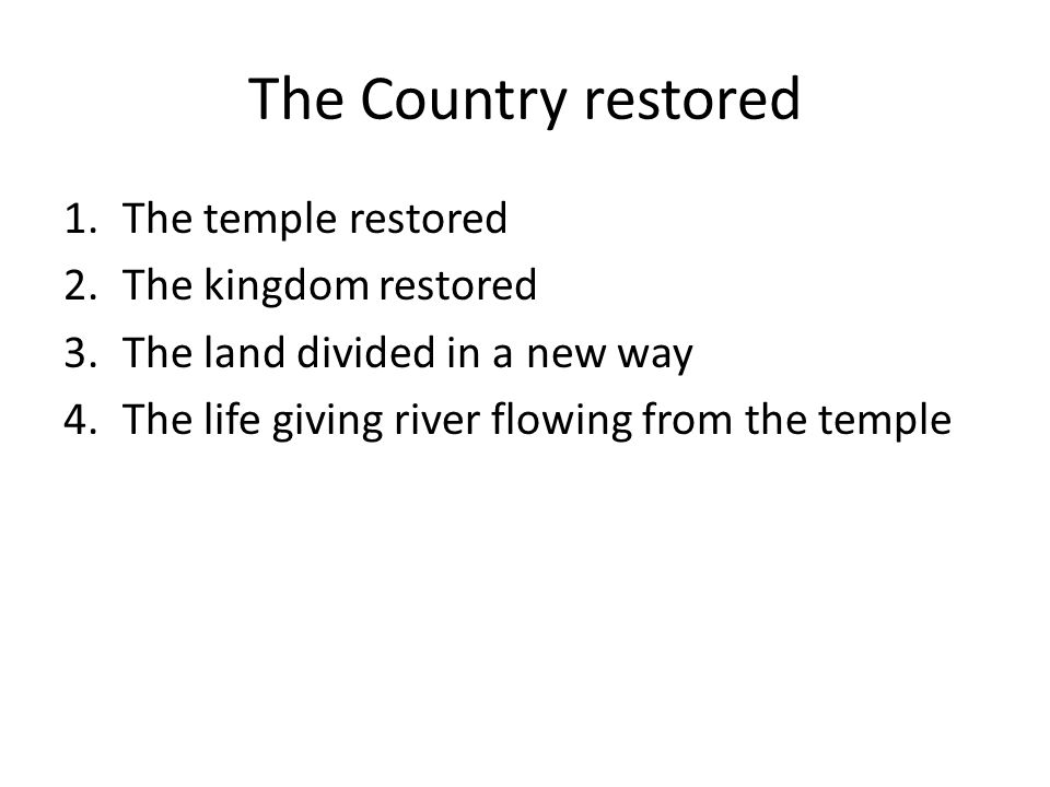 The Country restored 1.The temple restored 2.The kingdom restored 3.The land divided in a new way 4.The life giving river flowing from the temple