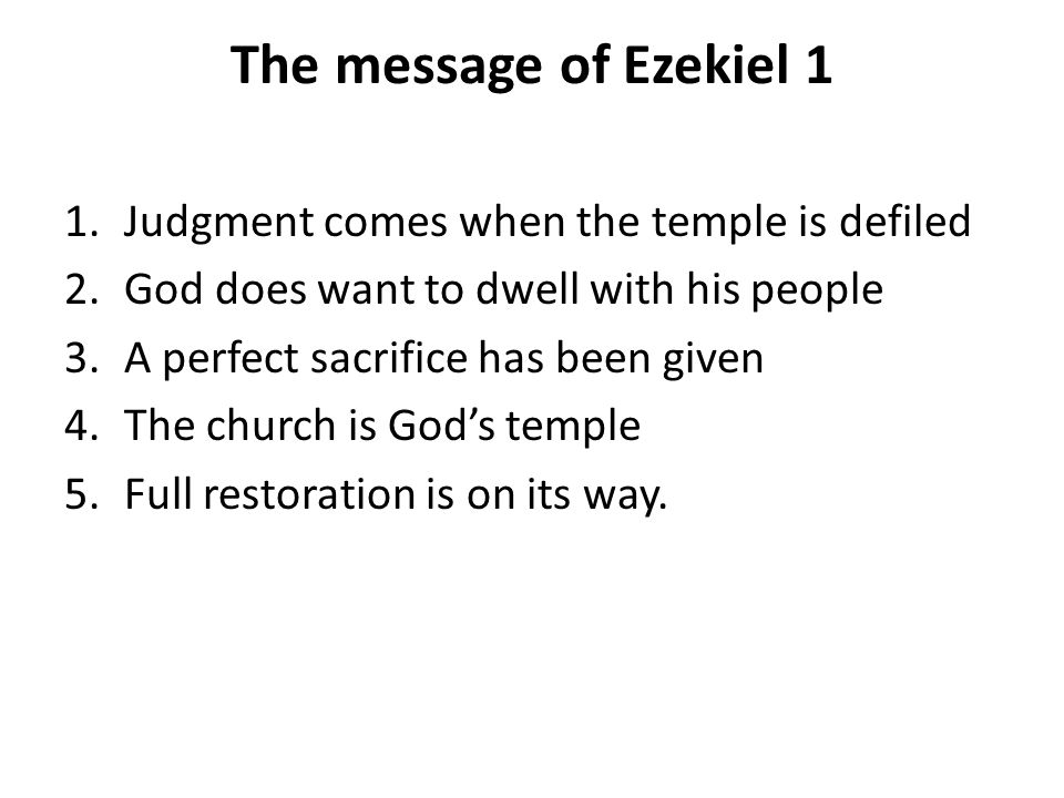 The message of Ezekiel 1 1.Judgment comes when the temple is defiled 2.God does want to dwell with his people 3.A perfect sacrifice has been given 4.The church is Gods temple 5.Full restoration is on its way.