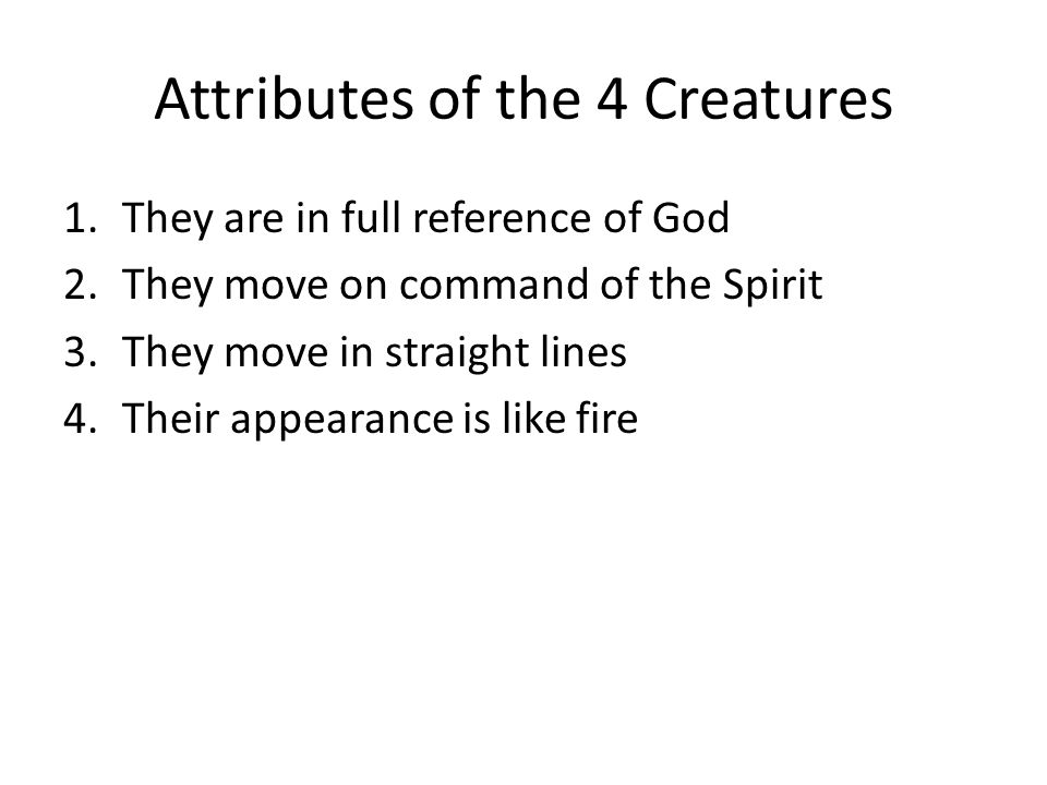 Attributes of the 4 Creatures 1.They are in full reference of God 2.They move on command of the Spirit 3.They move in straight lines 4.Their appearance is like fire
