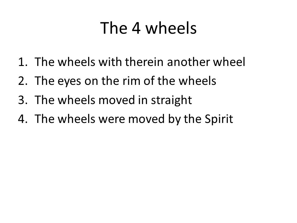 The 4 wheels 1.The wheels with therein another wheel 2.The eyes on the rim of the wheels 3.The wheels moved in straight 4.The wheels were moved by the Spirit