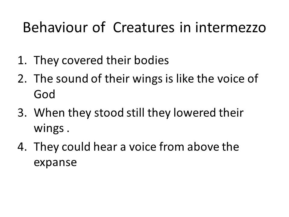 Behaviour of Creatures in intermezzo 1.They covered their bodies 2.The sound of their wings is like the voice of God 3.When they stood still they lowered their wings.