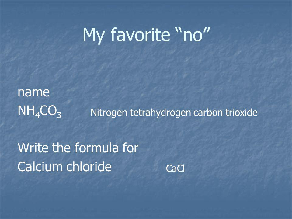 My favorite no name NH 4 CO 3 Write the formula for Calcium chloride Nitrogen tetrahydrogen carbon trioxide CaCl