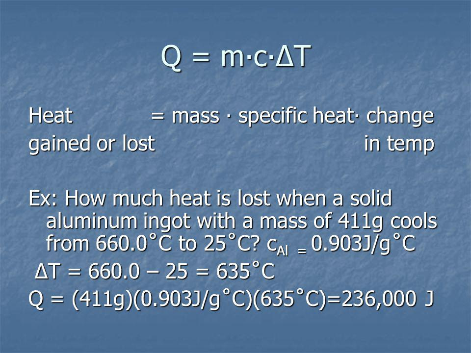 Q = mcT Heat = mass specific heat change gained or lost in temp Ex: How much heat is lost when a solid aluminum ingot with a mass of 411g cools from 660.0˚C to 25˚C.