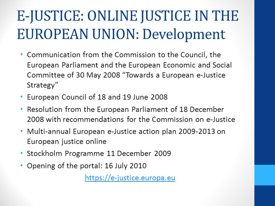 E-JUSTICE: ONLINE JUSTICE IN THE EUROPEAN UNION: Development Communication from the Commission to the Council, the European Parliament and the European Economic and Social Committee of 30 May 2008 Towards a European e-Justice Strategy European Council of 18 and 19 June 2008 Resolution from the European Parliament of 18 December 2008 with recommendations for the Commission on e-Justice Multi-annual European e-Justice action plan 2009-2013 on European justice online Stockholm Programme 11 December 2009 Opening of the portal: 16 July 2010 https://e-justice.europa.eu