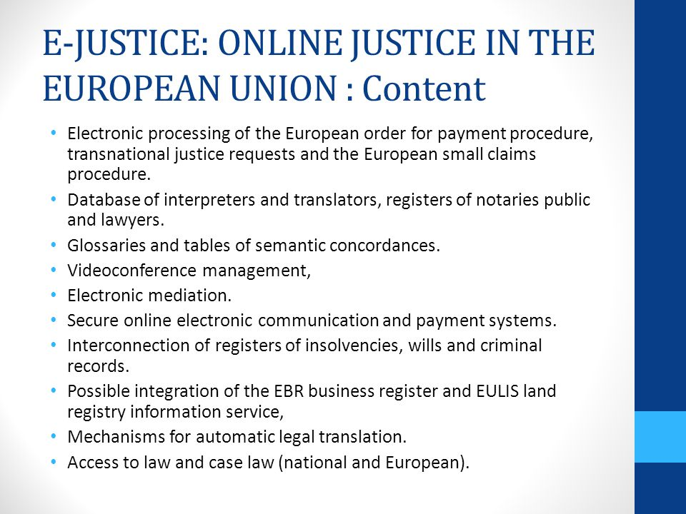 E-JUSTICE: ONLINE JUSTICE IN THE EUROPEAN UNION : Content Electronic processing of the European order for payment procedure, transnational justice requests and the European small claims procedure.