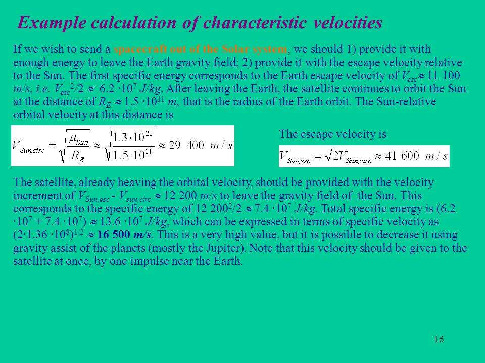 16 Example calculation of characteristic velocities If we wish to send a spacecraft out of the Solar system, we should 1) provide it with enough energy to leave the Earth gravity field; 2) provide it with the escape velocity relative to the Sun.
