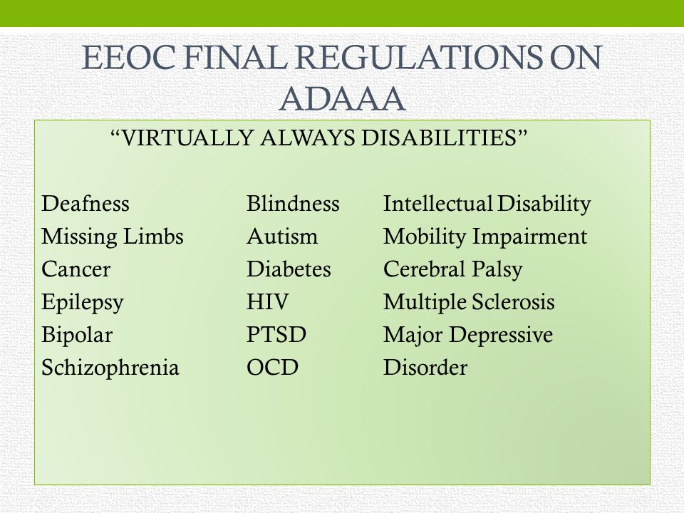 EEOC FINAL REGULATIONS ON ADAAA VIRTUALLY ALWAYS DISABILITIES DeafnessBlindnessIntellectual Disability Missing LimbsAutismMobility Impairment CancerDiabetesCerebral Palsy EpilepsyHIVMultiple Sclerosis BipolarPTSDMajor Depressive SchizophreniaOCDDisorder